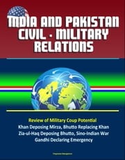India and Pakistan Civil: Military Relations – Review of Military Coup Potential, Khan Deposing Mirza, Bhutto Replacing Khan, Zia-ul-Haq Deposing Bhutto, Sino-Indian War, Gandhi Declaring Emergency ebook by Progressive Management