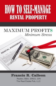 How to Self Manage Rental Property for Maximum Profit and Minimum Stress ebook by Francis Calleon