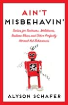 Ain't Misbehavin' - Tactics for Tantrums, Meltdowns, Bedtime Blues and Other Perfectly Normal Kid Behaviors ebook by Alyson Schafer