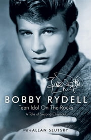Bobby Rydell: Teen Idol On The Rocks - A Tale of Second Chances ebook by Bobby Rydell,Allan Slutsky