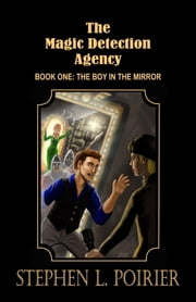 The Magic Detection Agency: Book 1: The Boy in the Mirror ebook by Stephen Poirier
