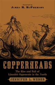 Copperheads : The Rise and Fall of Lincoln's Opponents in the North - The Rise and Fall of Lincoln's Opponents in the North ebook by Jennifer L. Weber;James M. McPherson