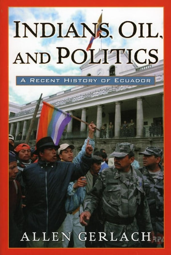 Indians, Oil, and Politics - A Recent History of Ecuador ebook by Allen Gerlach