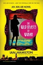 The Wild Beasts of Wuhan - An Ava Lee Novel ebook by Ian Hamilton
