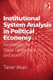 Institutional System Analysis in Political Economy - Neoliberalism, Social Democracy and Islam ebook by Assoc Prof Taner Akan