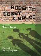 Roberto, Bobby and Bruce ebook by Bruce Brown