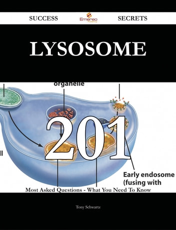 Lysosome 201 Success Secrets - 201 Most Asked Questions On Lysosome - What You Need To Know ebook by Tony Schwartz