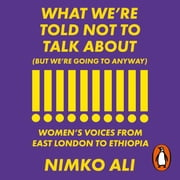 What We're Told Not to Talk About (But We're Going to Anyway) - Women's Voices from East London to Ethiopia audiobook by Nimko Ali