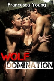 Wolf Domination (Werewolf Erotica) (Submission to the Alpha, Book 2) ebook by Francesca Young