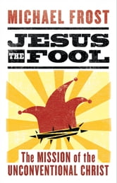 Jesus the Fool - The Mission of the Unconventional Christ ebook by Michael Frost