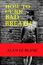 How To Cure Bad Breath: Understanding The Causes Of Bad Breath And The Cure For Bad Breath ebook by Alan Le Blanc