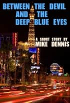 BETWEEN THE DEVIL AND THE DEEP BLUE EYES ebook by Mike Dennis