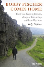 Bobby Fischer Comes Home - The Final Years in Iceland, a Saga of Friendship and Lost Illusions ebook by Helgi Olafsson