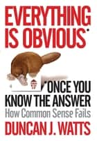 Everything is Obvious - Why Common Sense is Nonsense ebook by Duncan J. Watts