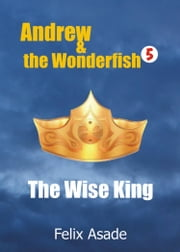 Andrew and the Wonderfish 5: The Wise King ebook by Felix Asade