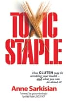 Toxic Staple - How GLUTEN may be wrecking your health--and what you can do about it! ebook by Anne Sarkisian