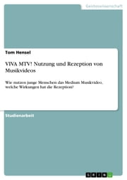 VIVA MTV! Nutzung und Rezeption von Musikvideos - Wie nutzen junge Menschen das Medium Musikvideo, welche Wirkungen hat die Rezeption? ebook by Tom Hensel