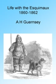 Life with the Esquimaux 1860-1862 ebook by A H Guernsey