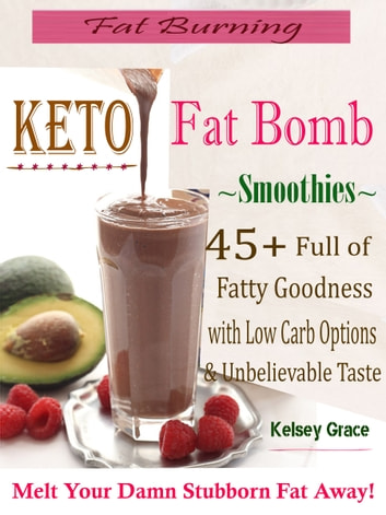 Fat Burning Keto Fat Bomb Smoothies - 45+ Full of Fatty Goodness with Low Carb Options & Unbelievable Taste Melt Your Damn Stubborn Fat Away! ebook by Kelsey Grace