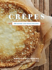 Crepes - 50 Savory and Sweet Recipes ebook by Martha Holmberg