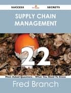 Supply Chain Management 22 Success Secrets - 22 Most Asked Questions On Supply Chain Management - What You Need To Know ebook by Fred Branch