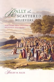 Rally the Scattered Believers - Northern New England's Religious Geography ebook by Shelby M. Balik