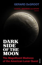 Dark Side of the Moon - The Magnificent Madness of the American Lunar Quest ebook by Gerard DeGroot