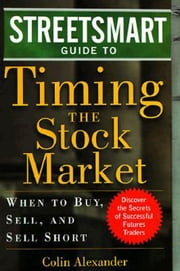 Streetsmart Guide to Timing the Stock Market: When to Buy, Sell and Sell Short ebook by Alexander, Colin