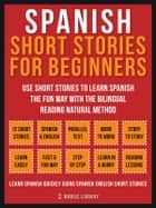 Spanish Short Stories For Beginners - Use short stories to learn Spanish the fun way with the bilingual reading natural method ebook by Mobile Library