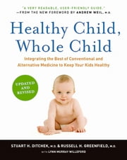 Healthy Child, Whole Child - Integrating the Best of Conventional and Alternative Medicine to Keep Your Kids Healthy ebook by Stuart H. Ditchek, M.D., Russell H. Greenfield,...