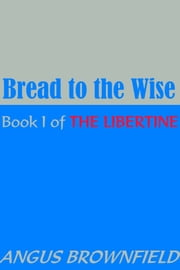 Bread to the Wise: Book I of The Libertine ebook by Angus Brownfield