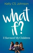What if? - I Harmed My Children ebook by Kelly CS Johnson