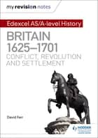 My Revision Notes: Edexcel AS/A-level History: Britain, 1625-1701: Conflict, revolution and settlement ebook by