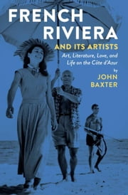 French Riviera and Its Artists: Art, Literature, Love, and Life on the Côte d'Azur ebook by Baxter, John