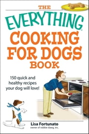 The Everything Cooking for Dogs Book - 100 quick and easy healthy recipes your dog will bark for! ebook by Lisa Fortunato