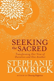 Seeking the Sacred - Transforming Our View of Ourselves and One Another ebook by Stephanie Dowrick
