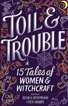 Toil & Trouble - 15 Tales Of Women & Witchcraft ebook by Jessica Spotswood, Tess Sharpe