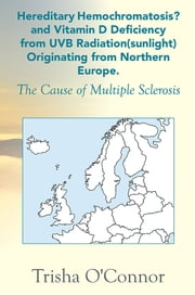 Hereditary Hemochromatosis? and Vitamin D Deficiency from UVB radiation (sunlight) Originating from Northern Europe - The Cause of Multiple Sclerosis ebook by Trisha O'Connor