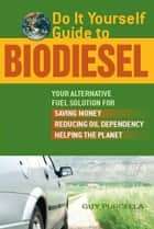 Do It Yourself Guide to Biodiesel ebook by Guy Purcella