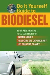 Do It Yourself Guide to Biodiesel - Your Alternative Fuel Solution for Saving Money, Reducing Oil Dependency, and Helping the Planet ebook by Guy Purcella