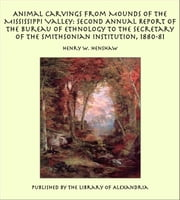 Animal Carvings from Mounds of the Mississippi Valley: Second Annual Report of the Bureau of Ethnology to the Secretary of the Smithsonian Institution, 1880-81 ebook by Henry W. Henshaw