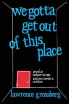 We Gotta Get Out of This Place - Popular Conservatism and Postmodern Culture ebook by Lawrence Grossberg