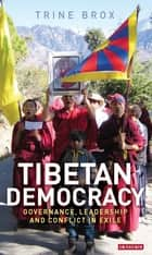 Tibetan Democracy - Governance, Leadership and Conflict in Exile ebook by Trine Brox