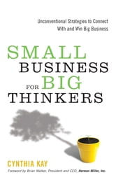 Small Business for Big Thinkers - Unconventional Strategies to Connect With and Win Big Business ebook by Kay, Cynthia