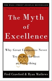 The Myth of Excellence - Why Great Companies Never Try to Be the Best at Everything ebook by Fred Crawford,Ryan Mathews