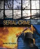 Serial Crime: Theoretical and Practical Issues in Behavioral Profiling ebook by Petherick, Wayne