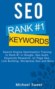 SEO: Search Engine Optimization Training to Rank #1 in Google, SEO Audit, Keywords Research, on Page SEO, Link Building, Wordpress SEO and More ebook by Michael Sweet