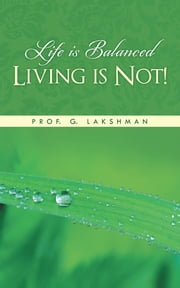 Life is Balanced Living is Not! ebook by Prof. G. Lakshman