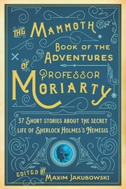 The Mammoth Book of the Adventures of Professor Moriarty - 37 Short Stories about the Secret Life of Sherlock Holmess Nemesis ebook by Maxim Jakubowski