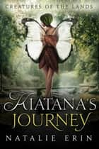 Kiatana's Journey - Creatures of the Lands, #1 ebook by Natalie Erin, Megan Linski, Krisen Lison